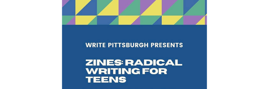 """Banner that reads """"Write Pittsburgh Presents: Zines: Radical Writing for Teens"""""""